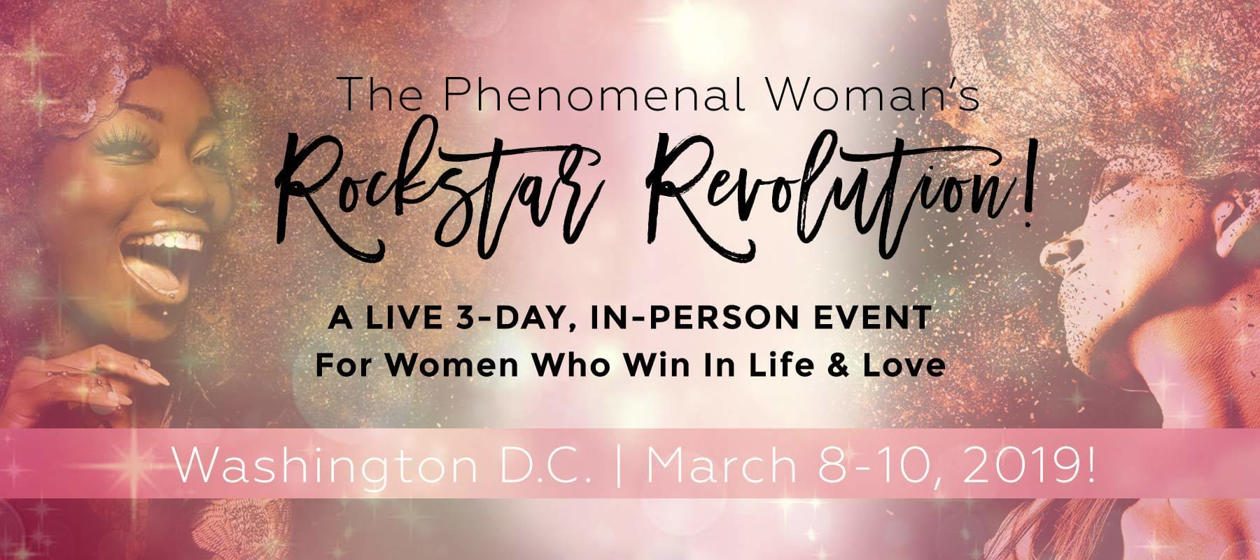 The Phenomenal Woman's Rockstar Revolution! A live 3-day, in-person event for women who win in life and love. The Wink Hotel, Washington DC March 7-9, 2018